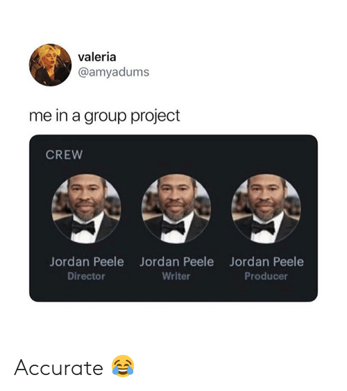Group Project: valeria  @amyadums  me in a group project  CREW  Jordan Peele  Director  Jordan Peele  Writer  Jordan Peele  Producer Accurate 😂