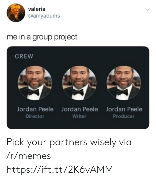 Group Project: valeria  @amyadums  me in a group project  CREW  Jordan Peele Jord an Peele  Jordan Peele  Producer  Director  Writer Pick your partners wisely via /r/memes https://ift.tt/2K6vAMM