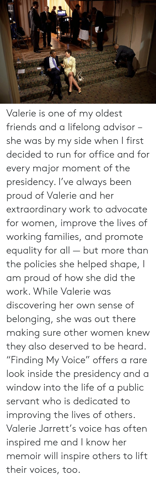 """inspire: Valerie is one of my oldest friends and a lifelong advisor – she was by my side when I first decided to run for office and for every major moment of the presidency. I've always been proud of Valerie and her extraordinary work to advocate for women, improve the lives of working families, and promote equality for all — but more than the policies she helped shape, I am proud of how she did the work. While Valerie was discovering her own sense of belonging, she was out there making sure other women knew they also deserved to be heard. """"Finding My Voice"""" offers a rare look inside the presidency and a window into the life of a public servant who is dedicated to improving the lives of others. Valerie Jarrett's voice has often inspired me and I know her memoir will inspire others to lift their voices, too."""