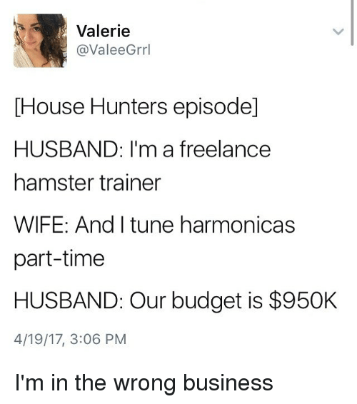 Funny, Budget, and Business: Valerie  @ValeeGrrl  [House Hunters episode]  HUSBAND: I'm a freelancee  hamster trainer  WIFE: And I tune harmonicas  part-time  HUSBAND: Our budget is $950K  4/19/17, 3:06 PM I'm in the wrong business
