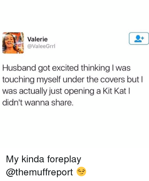 foreplay: Valerie  @ValeeGrrl  Husband got excited thinking l was  touching myself under the covers but I  was actually just opening a Kit Kat I  didn't wanna share My kinda foreplay @themuffreport 😏