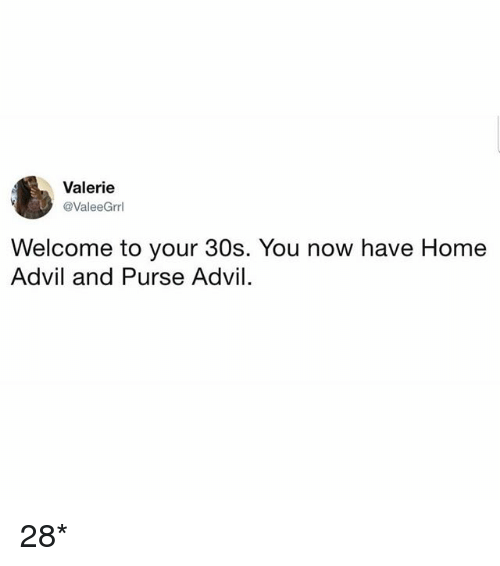 Advil: Valerie  @ValeeGrrl  Welcome to your 30s. You now have Home  Advil and Purse Advil 28*