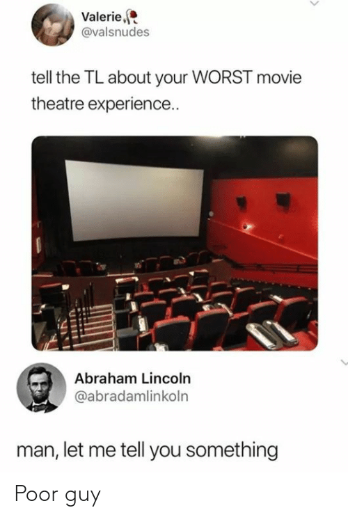 Theatre: Valerie,  @valsnudes  tell the TL about your WORST movie  theatre experience..  Abraham Lincoln  @abradamlinkoln  man, let me tell you something Poor guy