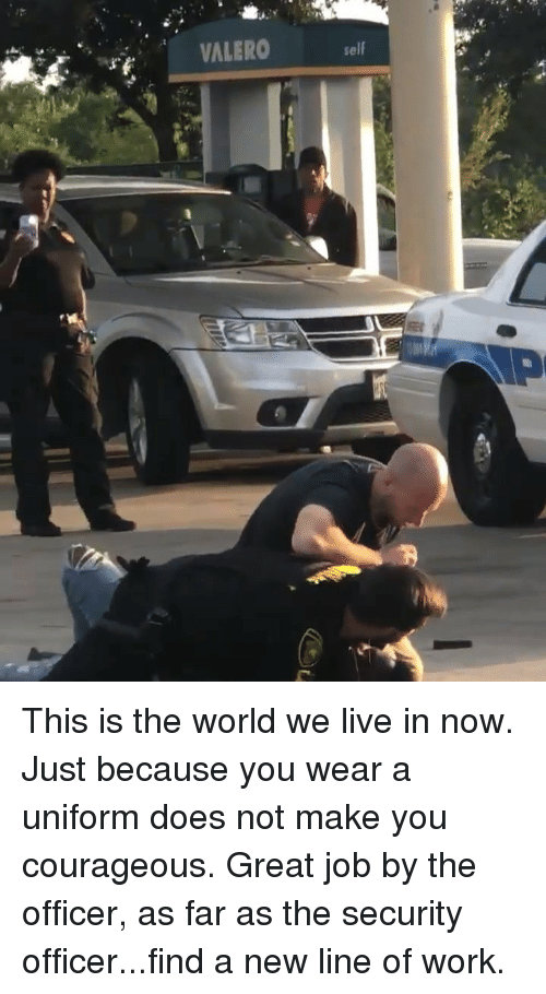 Memes, Work, and Live: VALERO  self This is the world we live in now. Just because you wear a uniform does not make you courageous. Great job by the officer, as far as the security officer...find a new line of work.