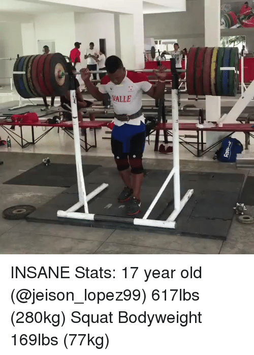 Memes, Squat, and Squats: VALLE INSANE Stats: 17 year old (@jeison_lopez99) 617lbs (280kg) Squat Bodyweight 169lbs (77kg)