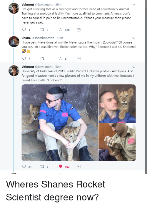 """hull: Valmont @itsvalmont 59m  I've got a feeling that as a zoologist and former Head of Education &Animal  Training at a zoological facility, I'm more qualified to comment. Animals don't  have to squeal in pain to be uncomfortable, if that's your measure then please  never get a pet.  Shane @shambonavan 53m  I have pets. Have done all my life. Never cause them pain. Zoologist? Of course  you are. I'm a qualified vet. Rocket scientist too. Why? Because I said so. Knobend  8  Valmont @itsvalmont 50m  University of Hull Class of 2011. Public Record. Linkedln profile - Ash Lyons. And  for good measure here's a few pictures of me in my uniform with two lionesses I  raised from birth. """"Knobend""""  92 t 402 Wheres Shanes Rocket Scientist degree now?"""