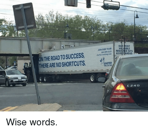Memes, Success, and The Road: VALUABLE  2RESOURCE SITS  JOINOUR TEAM  N THE ROAD TO SUCCESS,O  THERE ARE NO SHORTCUTS.  sheffertrucking.com  63 FEFRHEAD.  SHAFFER  TRUCKING  C24D Wise words.