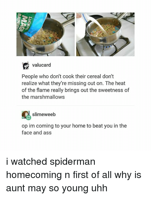 Cereally: valucard  People who don't cook their cereal don't  realize what they're missing out on. The heat  of the flame really brings out the sweetness of  the marshmallows  slimeweeb  op im coming to your home to beat you in the  face and ass i watched spiderman homecoming n first of all why is aunt may so young uhh