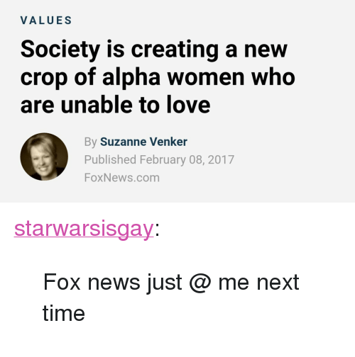 """suzanne venker: VALUES  Society is creating a new  crop of alpha women who  are unable to love  By Suzanne Venker  Published February 08, 2017  FoxNews.com <p><a href=""""http://starwarsisgay.tumblr.com/post/157074755230/fox-news-just-me-next-time"""" class=""""tumblr_blog"""">starwarsisgay</a>:</p><blockquote><p>Fox news just @ me next time</p></blockquote>"""