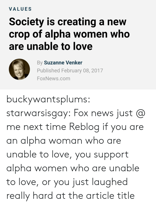 suzanne venker: VALUES  Society is creating a new  crop of alpha women who  are unable to love  By Suzanne Venker  Published February 08, 2017  FoxNews.com buckywantsplums:  starwarsisgay:  Fox news just @ me next time  Reblog if you are an alpha woman who are unable to love, you support alpha women who are unable to love, or you just laughed really hard at the article title