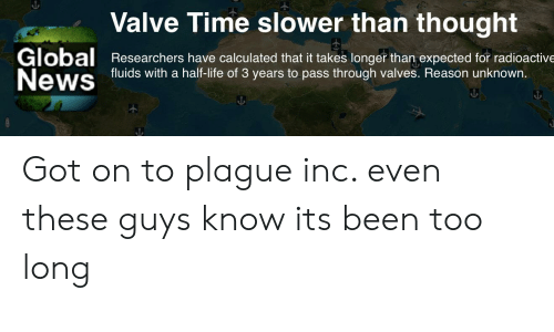 Valve Time: Valve Time slower than thought  Global  News  Researchers have calculated that it takes longer than expected for radioactive  fluids with a half-life of 3 years to pass through valves. Reason unknown. Got on to plague inc. even these guys know its been too long
