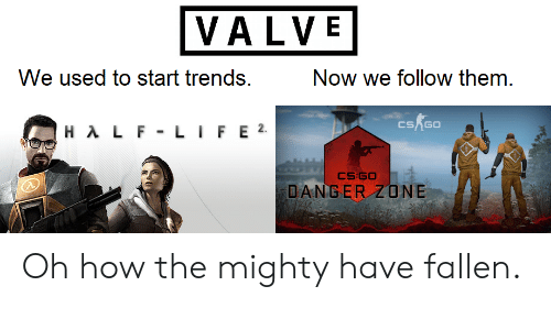danger zone: VALVE  We used to start trends.  Now we follow them  CSAG0  DANGER ZONE Oh how the mighty have fallen.