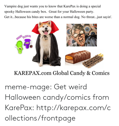 meme: Vampire dog just wants you to know that KarePax is doing a special  spooky Halloween candy box. Great for your Halloween party  Get it...because his bites are worse than a normal dog. No threat..just sayin'.  STC  WEIRD  KAREPAX.com Global Candy & Comics meme-mage:    Get weird Halloween candy/comics from KarePax:http://karepax.com/collections/frontpage