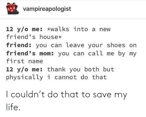 call me: vampireapologist  12 y/o me: *walks into a new  friend's house*  friend: you can leave your shoes on  friend's mom: you can call me by my  first name  12 y/o me: thank you both but  physicallyi cannot do that I couldn't do that to save my life.