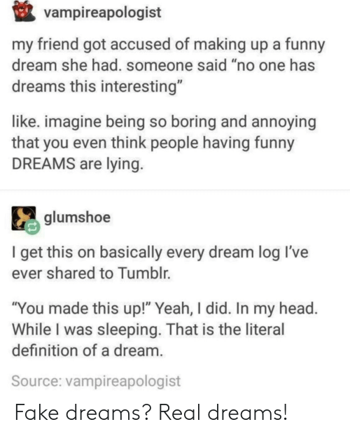 "So Boring: vampireapologist  my friend got accused of making up a funny  dream she had. someone said ""no one has  dreams this interesting""  like. imagine being so boring and annoying  that you even think people having funny  DREAMS are lying  glumshoe  I get this on basically every dream log Il've  ever shared to Tumblr.  ""You made this up!"" Yeah, I did. In my head  While I was sleeping. That is the literal  definition of a dream  Source: vampireapologist Fake dreams? Real dreams!"