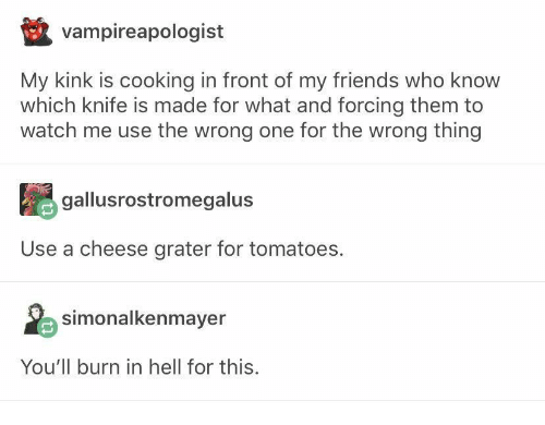 tomatoes: vampireapologist  My kink is cooking in front of my friends who know  which knife is made for what and forcing them to  watch me use the wrong one for the wrong thing  gallusrostromegalus  Use a cheese grater for tomatoes.  simonalkenmayer  You'll burn in hell for this.