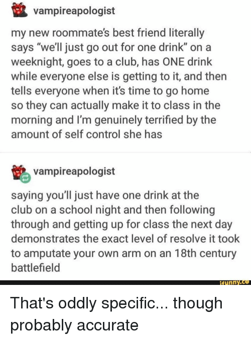 """18Th Century: vampireapologist  my new roommate's best friend literally  says """"we'll just go out for one drink"""" on a  weeknight, goes to a club, has ONE drink  while everyone else is getting to it, and then  tells everyone when it's time to go home  so they can actually make it to class in the  morning and I'm genuinely terrified by the  amount of self control she has  vampireapologist  saying you'll just have one drink at the  club on a school night and then following  through and getting up for class the next day  demonstrates the exact level of resolve it took  to amputate your own arm on an 18th century  battlefield  ifunny.ce That's oddly specific... though probably accurate"""