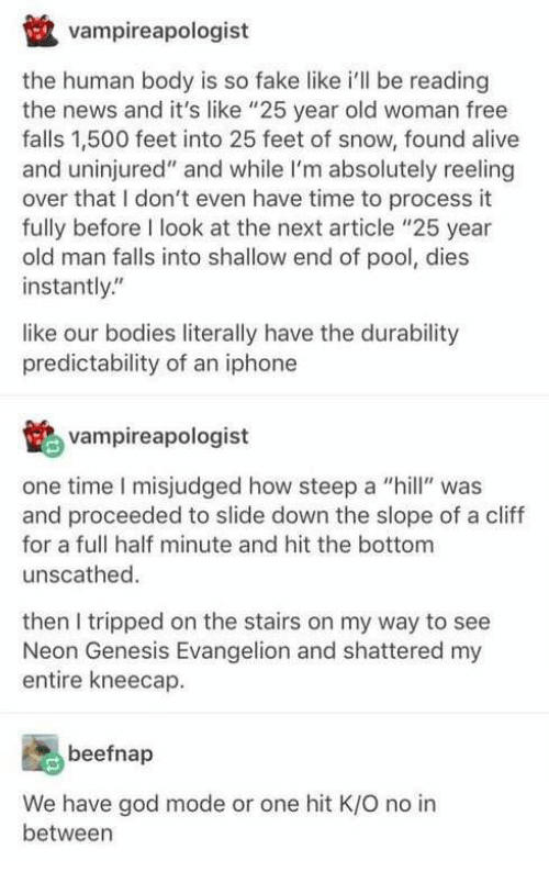 """shallow: vampireapologist  the human body is so fake like i'll be reading  the news and it's like """"25 year old woman free  falls 1,500 feet into 25 feet of snow, found alive  and uninjured"""" and while I'm absolutely reeling  over that I don't even have time to process it  fully before I look at the next article """"25 year  old man falls into shallow end of pool, dies  instantly""""  like our bodies literally have the durability  predictability of an iphone  鹕vampireapologist  one time I misjudged how steep a l"""" was  and proceeded to slide down the slope of a cliff  for a full half minute and hit the bottom  unscathed.  then I tripped on the stairs on my way to see  Neon Genesis Evangelion and shattered my  entire kneecap.  beefnap  We have god mode or one hit K/O no in  between"""