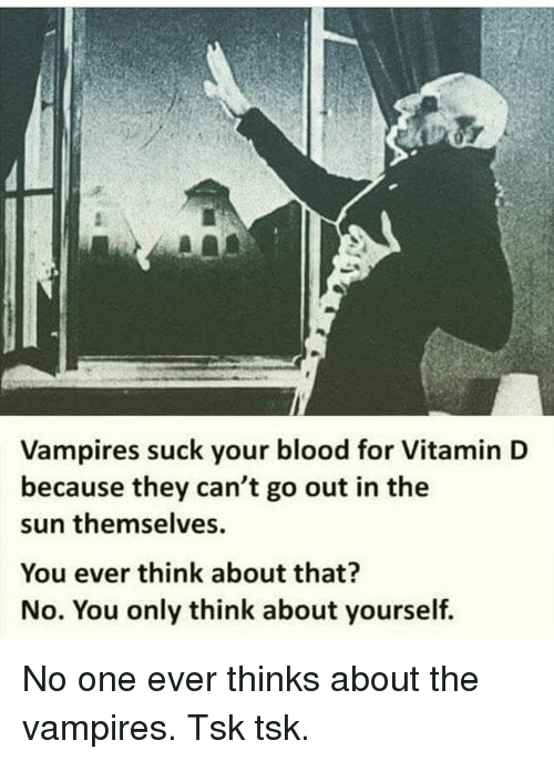 Memes, Vitamin D, and Vampires: Vampires suck your blood for Vitamin D  because they can't go out in the  sun themselves  You ever think about that?  No. You only think about yourself. No one ever thinks about the vampires. Tsk tsk.