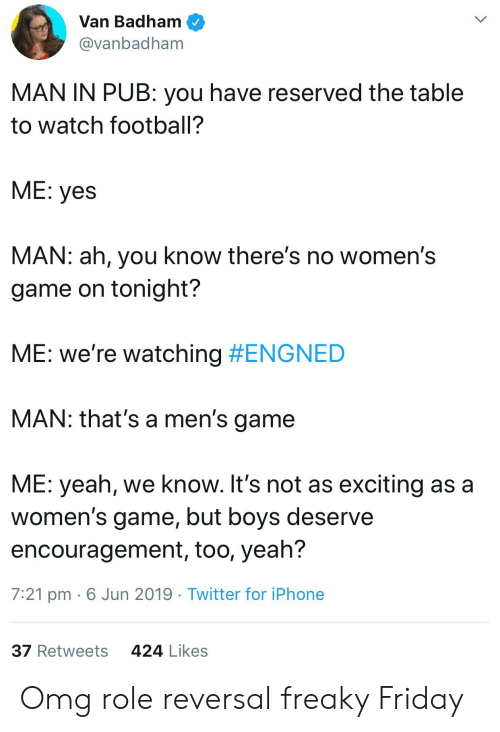 freaky friday: Van Badham  @vanbadham  MAN IN PUB: you have reserved the table  to watch football?  ME: yes  MAN: ah, you know there's no women's  game on tonight?  ME: we're watching #ENGNED  MAN: that's a men's game  ME: yeah, we know. It's not as exciting as a  women's game, but boys deserve  encouragement, too, yeah?  7:21 pm 6 Jun 2019 Twitter for iPhone  424 Likes  37 Retweets Omg role reversal freaky Friday