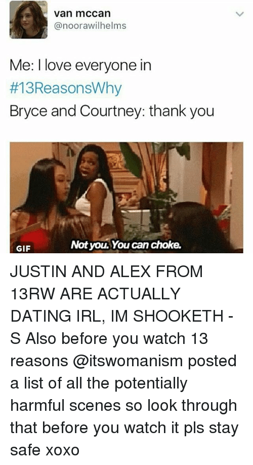 Dating, Gif, and Love: Van mCCan  anoorawilhelms  Me: I love everyone in  #13ReasonsWhy  Bryce and Courtney: thank you  Not yo. You can choke,  GIF JUSTIN AND ALEX FROM 13RW ARE ACTUALLY DATING IRL, IM SHOOKETH -S Also before you watch 13 reasons @itswomanism posted a list of all the potentially harmful scenes so look through that before you watch it pls stay safe xoxo