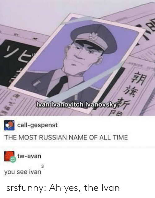 name of: van vanovitch vanovsky  F B  call-gespenst  THE MOST RUSSIAN NAME OF ALL TIME  tw-evan  3  you see ivan srsfunny:  Ah yes, the Ivan
