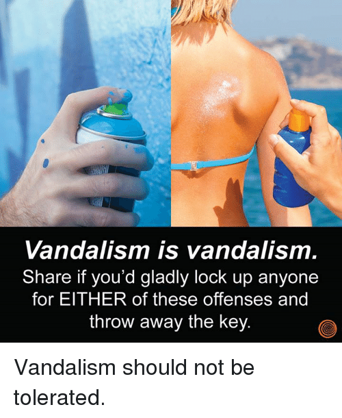 locke: Vandalism is vandalism.  Share if you'd gladly lock up anyone  for EITHER of these offenses and  throw away the key Vandalism should not be tolerated.