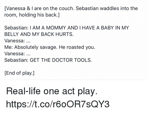 Doctor, Life, and Memes: [Vanessa & I are on the couch. Sebastian waddles into the  room, holding his back.]  Sebastian: I AM A MOMMY AND I HAVE A BABY IN MY  BELLY AND MY BACK HURTS  Vanessa:...  Me: Absolutely savage. He roasted you.  Vanessa:  Sebastian: GET THE DOCTOR TOOLS  [End of play.] Real-life one act play. https://t.co/r6oOR7sQY3