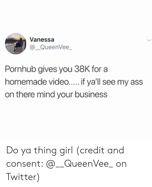 do ya: Vanessa  @QueenVee  Pornhub gives you 38K for a  homemade video... if ya'll see my ass  on there mind your business Do ya thing girl (credit and consent: @__QueenVee_ on Twitter)
