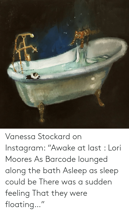 """floating: Vanessa Stockard on Instagram: """"Awake at last : Lori Moores  As Barcode lounged along the bath  Asleep as sleep could be There was a sudden feeling That they were floating…"""""""