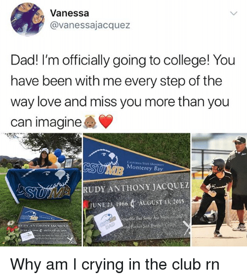 Club, College, and Crying: Vanessa  @vanessajacquez  Dad! I'm officially going to college! You  have been with me every step of the  way love and miss you more than you  can imagine  Monterey Bay   RUDY ANTHONY JACQUI  .JUNE2', 19664 AUGUST 13,2015  ゴ Why am I crying in the club rn