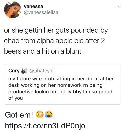 pounded: vanessa  @vanessaleilaa  or she gettin her guts pounded by  chad from alpha apple pie after 2  beers and a hit on a blunt  Cory@i @_.hateyall  my future wife prob sitting in her dorm at her  desk working on her homework rn being  productive lookin hot lol ily bby I'm so proud  of you Got em! 😳😂 https://t.co/nn3LdP0njo