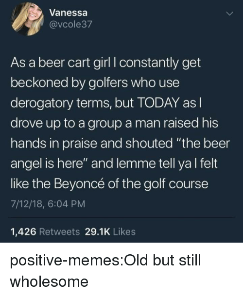 "Golf Course: Vanessa  @vcole37  As a beer cart girl I constantly get  beckoned by golfers who use  derogatory terms, but TODAY as l  drove up to a group a man raised his  hands in praise and shouted ""the beer  angel is here"" and lemme tell ya l felt  like the Beyoncé of the golf course  7/12/18, 6:04 PM  1,426 Retweets 29.1K Likes positive-memes:Old but still wholesome"