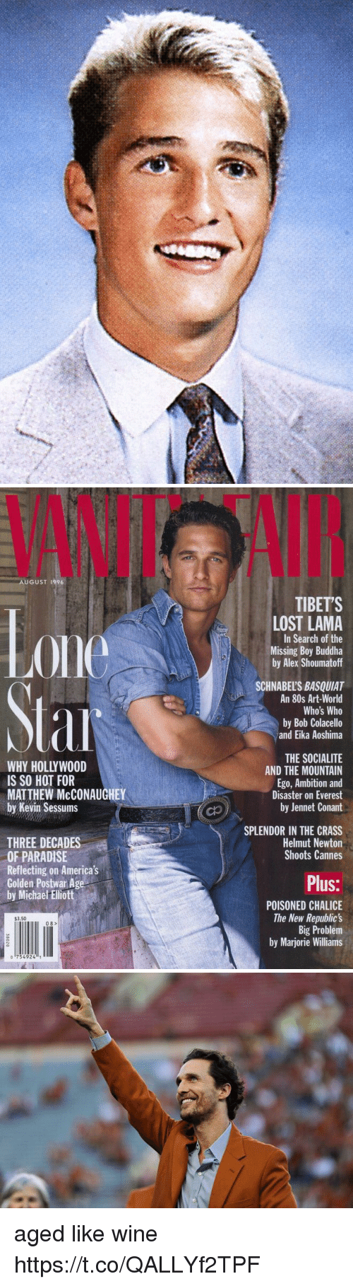 michae: VANIT  AI  AUGUST 1996  TIBETS  0ne  LOST LAMA  In Search of the  Missing Boy Buddha  by Alex Shoumatoff  SCHNABEL'S BASQUIAT  An 80s Art-World  Who's Who  by Bob Colacello  and Eika Aoshima  WHY HOLLYWOOD  IS SO HOT FOR  MATTHEW McCONAUGHEY  by Kevin Sessums  THE SOCIALITE  AND THE MOUNTAIN  Ego, Ambition and  Disaster on Everest  by Jennet Conant  SPLENDOR IN THE CRASS  Helmut Newton  Shoots Cannes  THREE DECADES  OF PARADISE  Reflecting on America's  Golden Postwar Age  by Michae Ellott  Plus:  POISONED CHALICE  The New Republic's  Big Problem  by Marjorie Williams  $3.50  08>  o 754924 aged like wine https://t.co/QALLYf2TPF