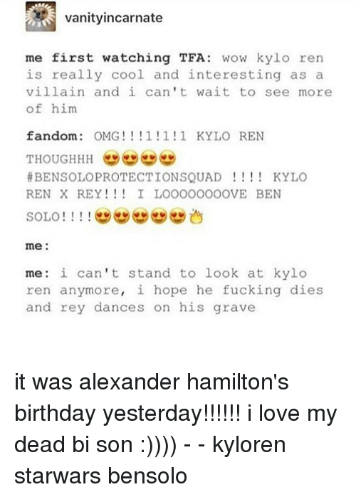 Hamilton Birthday: Vanity incarnate  me first watching TFA  wow kylo ren  is really cool and interesting as a  villain and i can't wait to see more  of him  fandom  OMG! 1 1 1 KYLO REN  BENSOLOPROTECTIONSQUAD KYLO  REN X REY I LOOOOOOOOVE BEN  SOLO  1 1 1  me  me: i can't stand to look at kylo  ren anymore, i hope he fucking dies  and rey dances on his grave it was alexander hamilton's birthday yesterday!!!!!! i love my dead bi son :)))) - - kyloren starwars bensolo