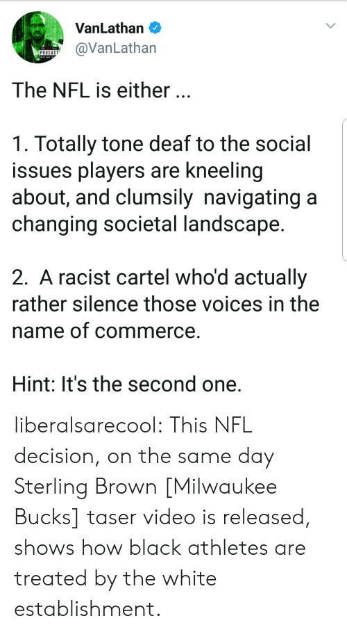 cartel: VanLathan O  VanLathan  The NFL is either.  1. Totally tone deaf to the social  issues players are kneeling  about, and clumsily navigating a  changing societal landscape  2. A racist cartel who'd actually  rather silence those voices in the  name of commerce  Hint: It's the second one. liberalsarecool: This NFL decision, on the same day Sterling Brown [Milwaukee Bucks] taser video is released, shows how black athletes are treated by the white establishment.