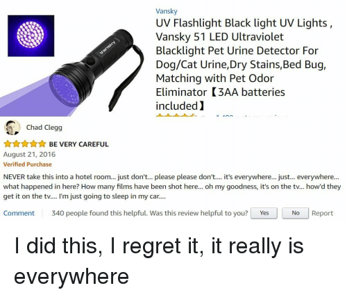 cat urine: Vansky  UV Flashlight Black light UV Lights,  Vansky 51 LED Ultraviolet  Blacklight Pet Urine Detector For  Dog/Cat Urine,Dry Stains,Bed Bug,  Matching with Pet Odor  Eliminator (3AA batteries  included)  Chad Clegg  AAnnBE VERY CAREFUL  August 21, 2016  Verified Purchase  NEVER take this into a hotel room... just don't... please please don't... it's everywhere... just... everywhere...  what happened in here? How many films have been shot here... oh my goodness, it's on the tv... how'd they  get it on the tv.... I'm just going to sleep in my car...  Comment 340 people found this helpful. Was this review helpful to you? YesNo Report