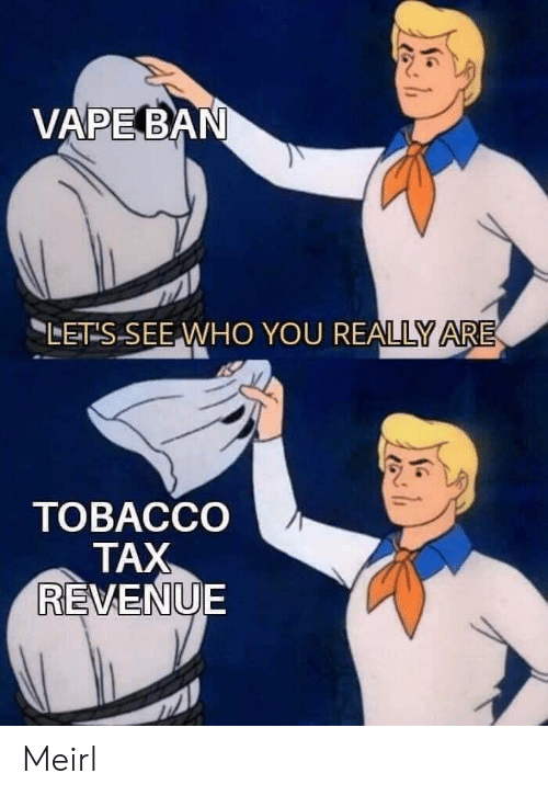 Vape: VAPE BAN  LET S SEE WHO YOU REALLY ARE  ТОВАССО  TAX  REVENUE Meirl