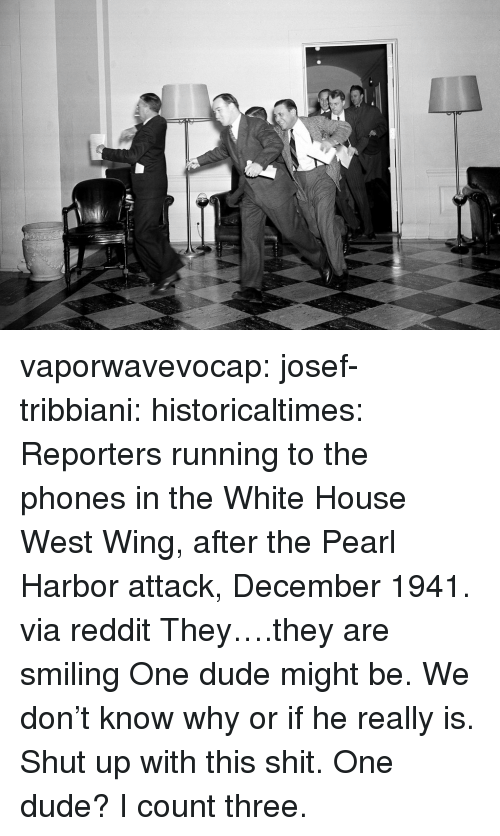 reporters: vaporwavevocap:  josef-tribbiani:  historicaltimes:   Reporters running to the phones in the White House West Wing, after the Pearl Harbor attack, December 1941. via reddit   They….they are smiling  One dude might be. We don't know why or if he really is. Shut up with this shit.  One dude? I count three.