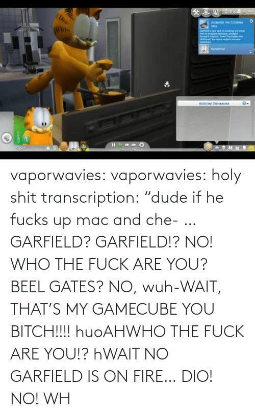 "on fire: vaporwavies:  vaporwavies: holy shit transcription: ""dude if he fucks up mac and che- … GARFIELD? GARFIELD!? NO! WHO THE FUCK ARE YOU? BEEL GATES? NO, wuh-WAIT, THAT'S MY GAMECUBE YOU BITCH!!!! huoAHWHO THE FUCK ARE YOU!? hWAIT NO GARFIELD IS ON FIRE… DIO! NO! WH"