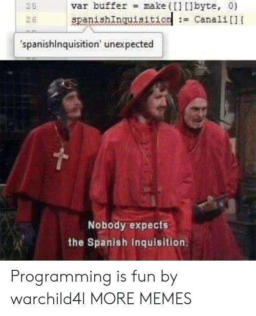 var: var buffer make (1 lbyte, 0)  spanishInquisition: Canali]{  25  2E  spanishinquisition' unexpected  Nobody expects  the Spanish Inquisition Programming is fun by warchild4l MORE MEMES