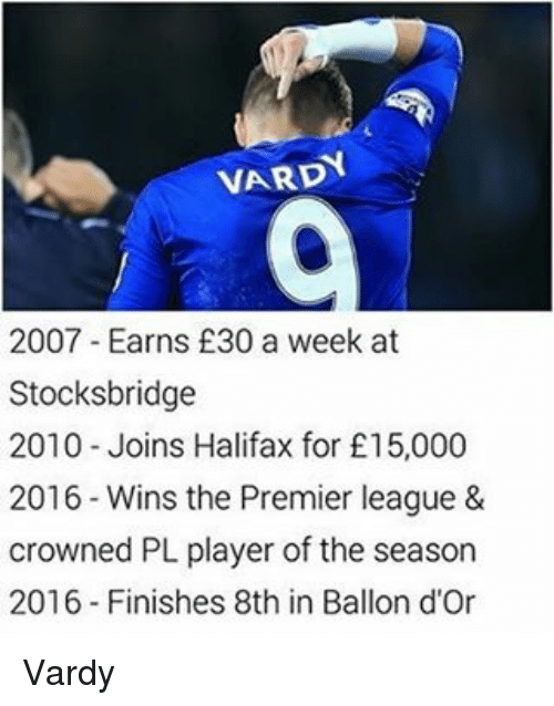 Memes, Premier League, and 🤖: VARD  2007 Earns £30 a week at  Stocksbridge  2010 Joins Halifax for £15,000  2016 Wins the Premier league &  crowned PL player of the season  2016 Finishes 8th in Ballon d'Or Vardy