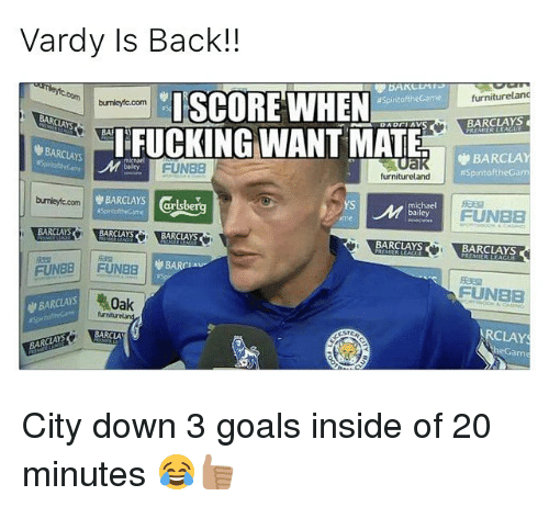 Memes, Barclays, and Citi: Vardy Is Back!  furniturelanc  SCORE WHEN  Aspintofthecame  BARCLAYS  BARCLAYS  IFUCKING WANT MATE  R BARCLAY  FUNEB  AspiritoftheGam  furnitureland  BARCLAYS  burnley coom  michael  FUNEB  BARCLAYS  BARCLAYS  FUNBE FUNaa  SFUNBEE  As 40ak  CLAYS  BARCLA  BAR City down 3 goals inside of 20 minutes 😂👍🏽