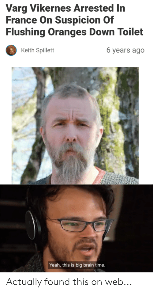 varg vikernes: Varg Vikernes Arrested In  France On Suspicion Of  Flushing Oranges Down Toilet  6 years ago  Keith Spillett  Yeah, this is big brain time. Actually found this on web...