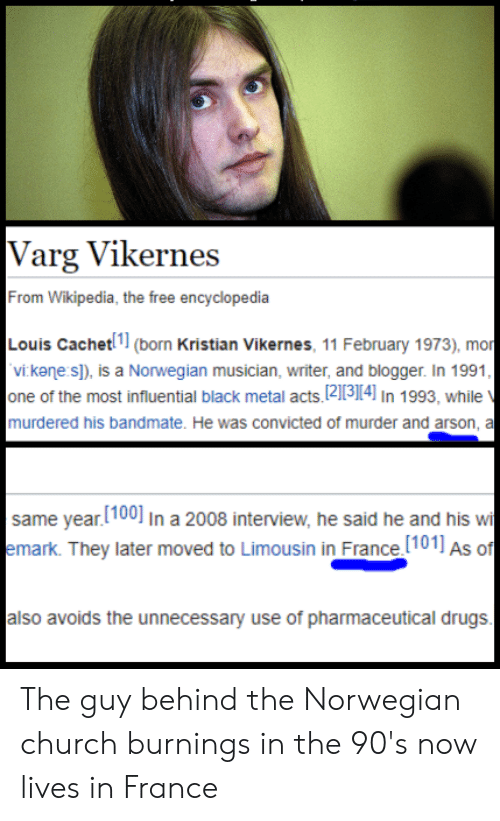 varg vikernes: Varg Vikernes  From Wikipedia, the free encyclopedia  Louis Cachet(born Kristian Vikernes, 11 February 1973), mor  vi kane s]), is a Norwegian musician, writer, and blogger. In 1991  one of the most influential black metal acts, 12113114] In 1993, while  murdered his bandmate. He was convicted of murder and arson, a  same year.[100] In a 2008 interview, he said he and his wi  emark. They later moved to Limousin in France.(101] As of  also avoids the unnecessary use of pharmaceutical drugs The guy behind the Norwegian church burnings in the 90's now lives in France