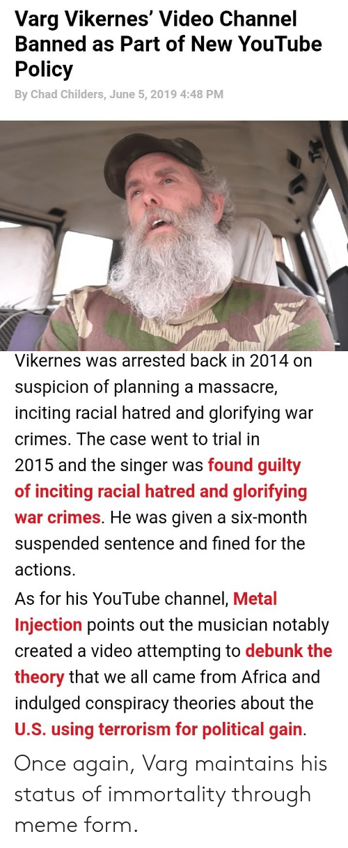 varg vikernes: Varg Vikernes' Video Channel  Banned as Part of New YouTube  Policy  By Chad Childers, June 5, 2019 4:48 PM  Vikernes was arrested back in 2014 on  suspicion of planning a massacre,  inciting racial hatred and glorifying  war  crimes. The case went to trial in  2015 and the singer was found guilty  of inciting racial hatred and glorifying  war crimes. He was given a six-month  suspended sentence and fined for the  actions  As for his YouTube channel, Metal  Injection points out the musician notably  created a video attempting to debunk the  theory that we all came from Africa and  indulged conspiracy theories about the  U.S. using terrorism for political gain. Once again, Varg maintains his status of immortality through meme form.