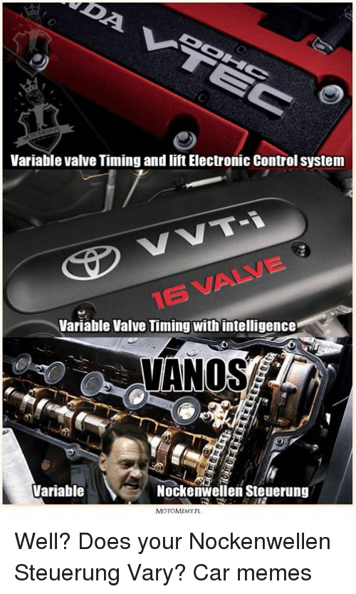 Valve Time: Variable valve Timing and iftElectronic control system  VVT-i  Variable Valve Timing with intelligence  VANOS  Variable  Nockenwellen Steuerung  MOTOMEMYIL Well? Does your Nockenwellen Steuerung Vary? Car memes