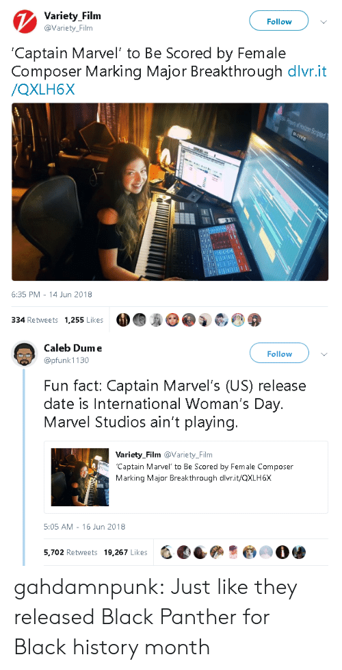 Black History Month: Variety Filnm  @Variety_Film  Follow  Captain Marvel' to Be Scored by Female  Composer Marking Major Breakthrough dlvr.it  /QXLH6X  6:35 PM 14 Jun 2018  334 Retweets 1,255 Likes   Caleb Dume  @pfunk 1130  Follow  Fun fact: Captain Marvel's (US) release  date is International Woman's Day.  Marvel Studios ain't playing.  Variety_Film @Variety_Film  Captain Marvel to Be Scored by Female Composer  Marking Major Breakthrough dlvr.it/QXLH6X  5:05 AM - 16 Jun 2018  5,702 Retweets 19,267 Likes  -, eees·@㈢O骖 gahdamnpunk:  Just like they released Black Panther for Black history month