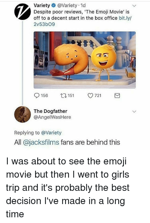 Emoji Movie: Variety @Variety 1d  Despite poor reviews, 'The Emoji Movie' is  off to a decent start in the box office bit.ly/  2v53bO9  0156 t 151 721  The Dogfather  @AngelWasHere  Replying to @Variety  All @jacksfilms fans are behind this I was about to see the emoji movie but then I went to girls trip and it's probably the best decision I've made in a long time