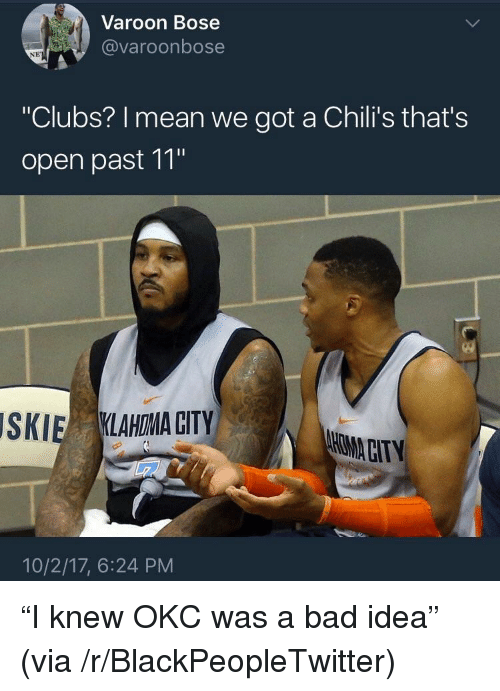 """Bad, Blackpeopletwitter, and Chilis: Varoon Bose  @varoonbose  NE  """"Clubs? I mean we got a Chili's that's  open past 11""""  SKIE KLAHOMA CITY  HMACITY  10/2/17, 6:24 PM <p>""""I knew OKC was a bad idea"""" (via /r/BlackPeopleTwitter)</p>"""